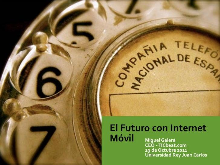 El Futuro con Internet Móvil Miguel Galera            CEO -‐ TICbeat.com            19 de Octubre 201...