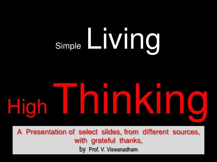 Simple  Living<br />HighThinking<br />A  Presentation of  select  slides, from  different  sources, <br />with  grateful  ...
