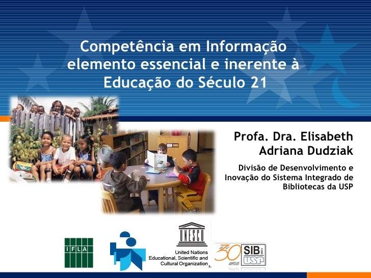 Competência em Informação  elemento essencial e inerente à  Educação do Século 21 <ul><ul><li>Profa. Dra. Elisabeth Adrian...