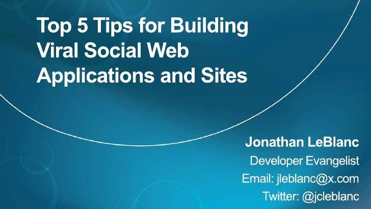 Top 5 Tips for Building Viral Social Web Applications and Sites<br />Jonathan LeBlanc<br />Developer Evangelist<br />Email...