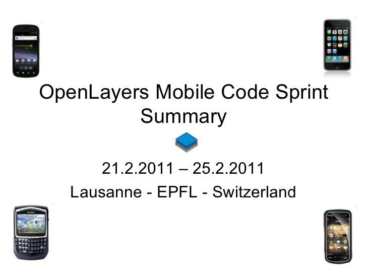 OpenLayers Mobile Code Sprint Summary 21.2.2011 – 25.2.2011 Lausanne - EPFL - Switzerland Status on 23.2.2011