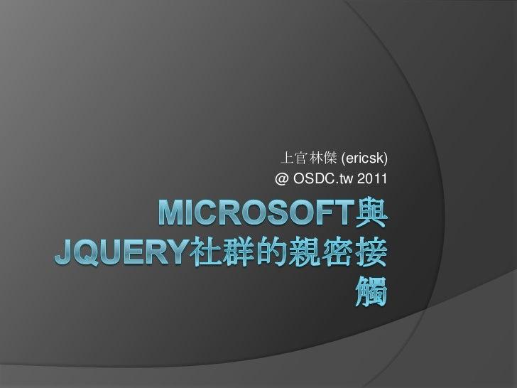 Microsoft與jQuery社群的親密接觸<br />上官林傑 (ericsk)<br />@ OSDC.tw 2011<br />