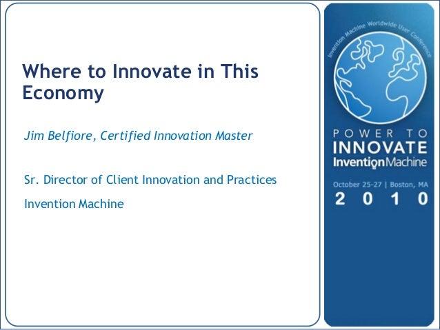P OW E R TO I NNOV A TE | OCTOB E R 2 5 -2 7 2 0 1 0 | B OS TON, MA Jim Belfiore, Certified Innovation Master Sr. Director...