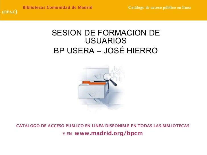 SESION DE FORMACION DE USUARIOS BP USERA – JOSÉ HIERRO Bibliotecas   Comunidad de Madrid  Catálogo de acceso público en lí...