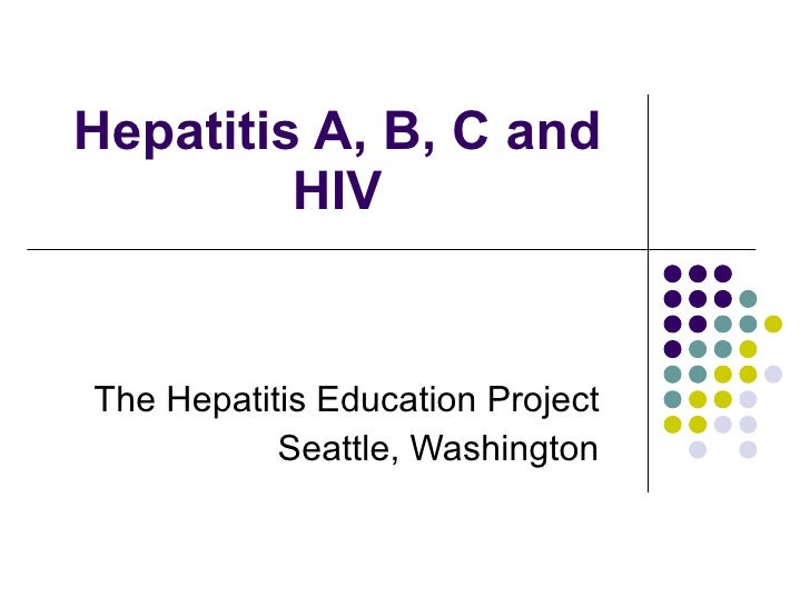Hepatitis A, B, C and HIV The Hepatitis Education Project Seattle, Washington