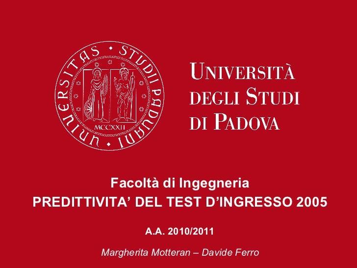 Facoltà di Ingegneria PREDITTIVITA' DEL TEST D'INGRESSO 2005 A.A. 2010/2011 Margherita Motteran – Davide Ferro