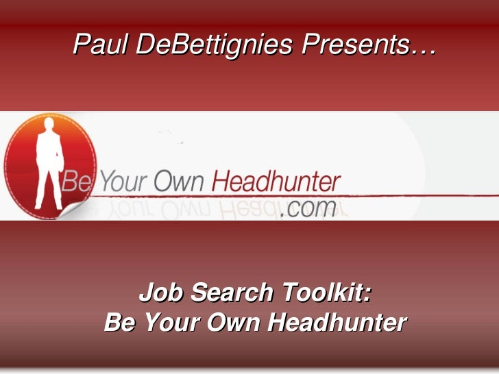 Paul DeBettignies Presents…     Job Search Toolkit:  Be Your Own Headhunter