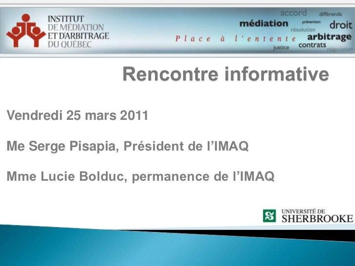 Rencontre informative<br />Vendredi 25 mars 2011<br />Me Serge Pisapia, Président de l'IMAQ<br />Mme Lucie Bolduc, permane...
