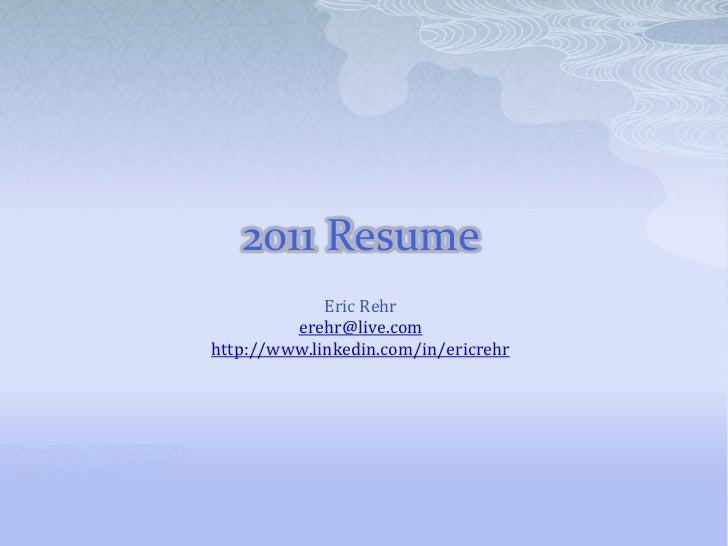 2011 Resume<br />Eric Rehr<br />erehr@live.com<br />http://www.linkedin.com/in/ericrehr<br />