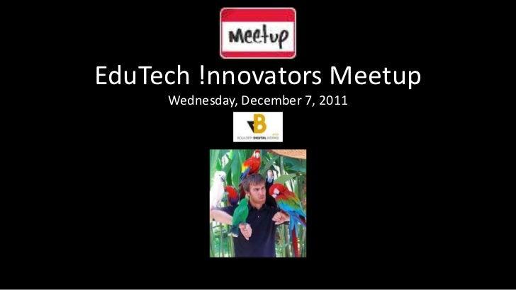 EduTech !nnovators Meetup     Wednesday, December 7, 2011