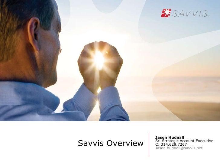 Savvis Overview <ul><li>Jason Hudnall </li></ul><ul><li>Sr. Strategic Account Executive </li></ul><ul><li>C: 314.628.7267 ...