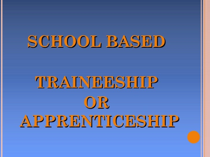 <ul><li>SCHOOL BASED </li></ul><ul><li>TRAINEESHIP  </li></ul><ul><li>OR APPRENTICESHIP </li></ul>