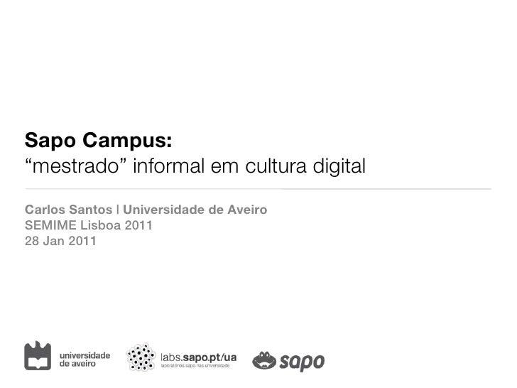 "Sapo Campus:""mestrado"" informal em cultura digitalCarlos Santos   Universidade de AveiroSEMIME Lisboa 201128 Jan 2011"