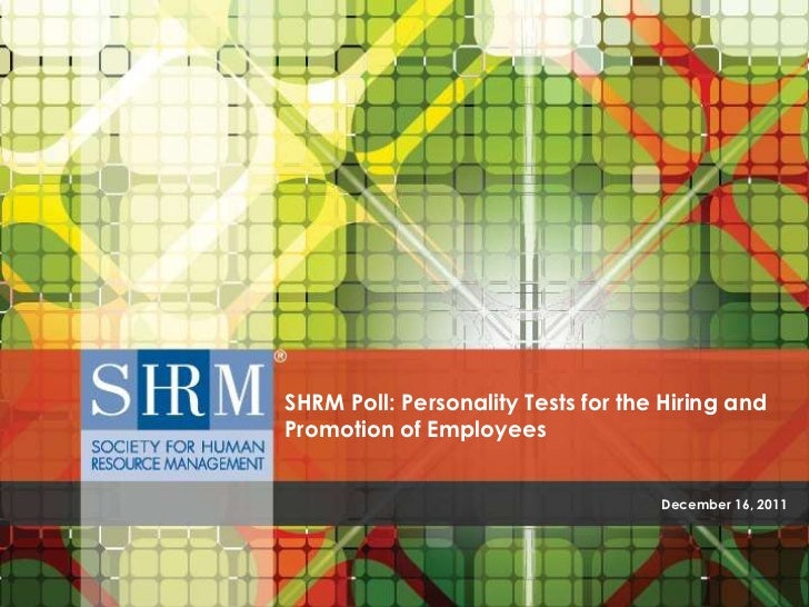 SHRM Poll: Personality Tests for the Hiring andPromotion of Employees                                    December 16, 2011
