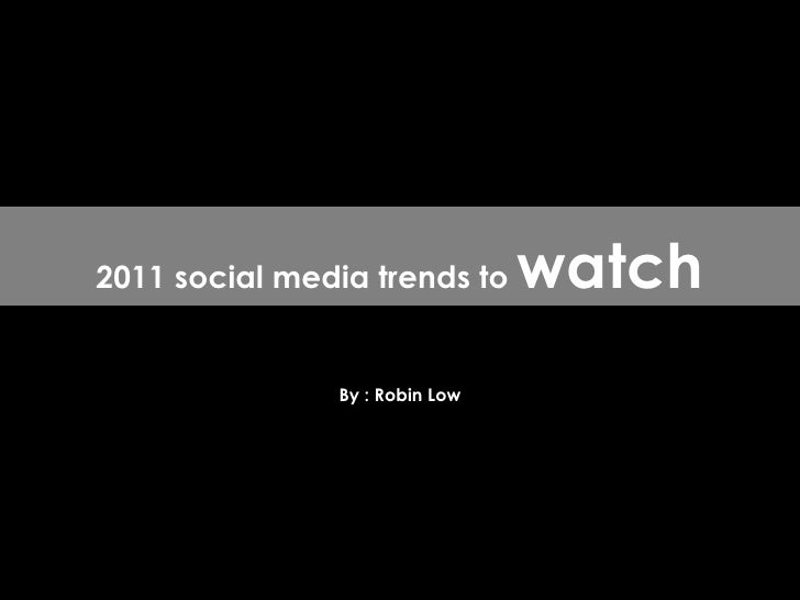 By : Robin Low 2011 social media trends to  watch