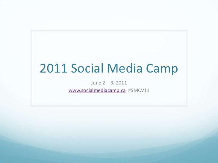 2011 Social Media Camp<br />June 2 – 3, 2011<br />www.socialmediacamp.ca  #SMCV11<br />