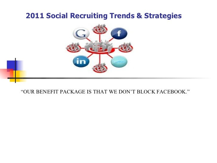 """2011 Social Recruiting Trends & Strategies """" OUR BENEFIT PACKAGE IS THAT WE DON'T BLOCK FACEBOOK."""""""