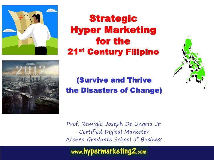 Strategic Hyper Marketing     for the21st Century Filipino   (Survive and Thrivethe Disasters of Change)Prof. Remigio Jose...