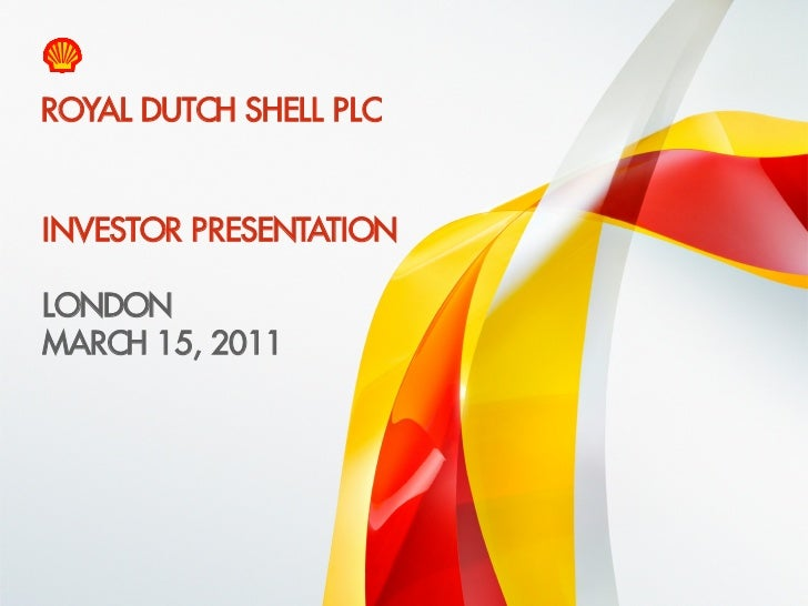 ROYAL DUTCH SHELL PLC    INVESTOR PRESENTATION    LONDON    MARCH 15, 20111    Copyright of Royal Dutch Shell plc   15/03/...