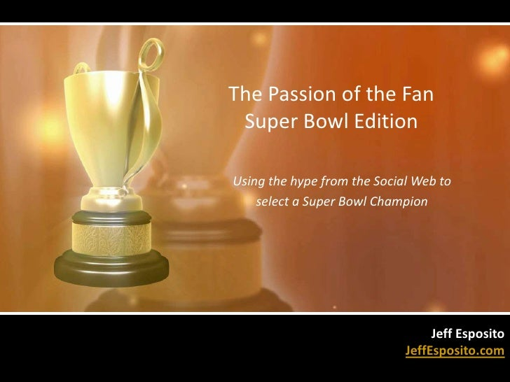 The Passion of the Fan  Super Bowl Edition<br />Using the hype from the Social Web to <br />select a Super Bowl Champion<b...
