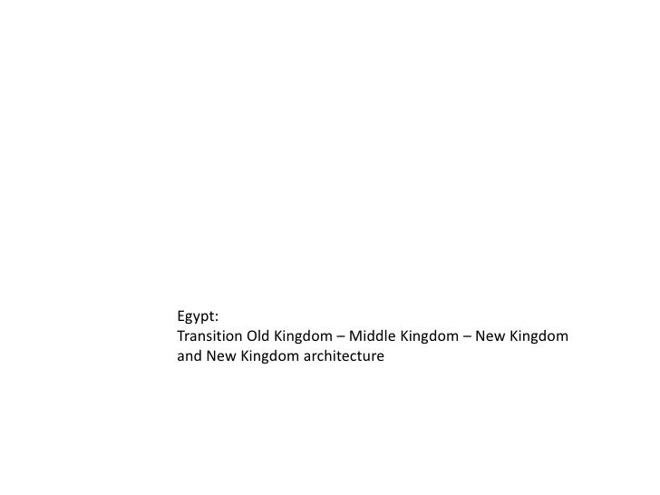 Egypt: <br />Transition Old Kingdom – Middle Kingdom – New Kingdom<br />and New Kingdom architecture<br />