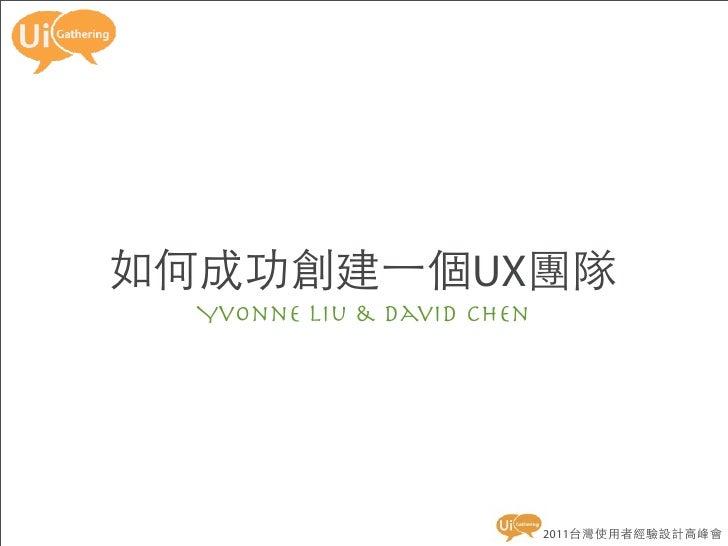 如何成功創建一個UX團隊  Yvonne Liu & David Chen                            2011台灣使用者經驗設計高峰會