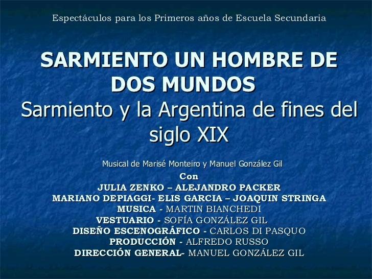 Espectáculos para los Primeros años de Escuela Secundaria SARMIENTO UN HOMBRE DE DOS MUNDOS  Sarmiento y la Argentina de f...