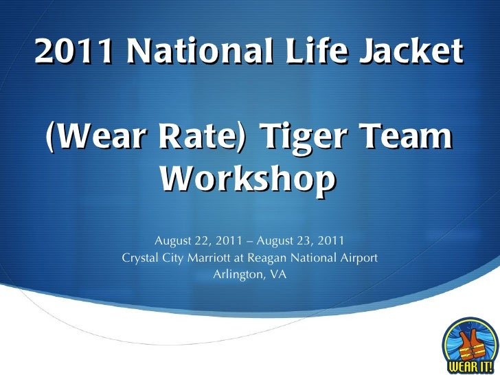 2011 National Life Jacket  (Wear Rate) Tiger Team Workshop August 22, 2011 – August 23, 2011 Crystal City Marriott at Reag...