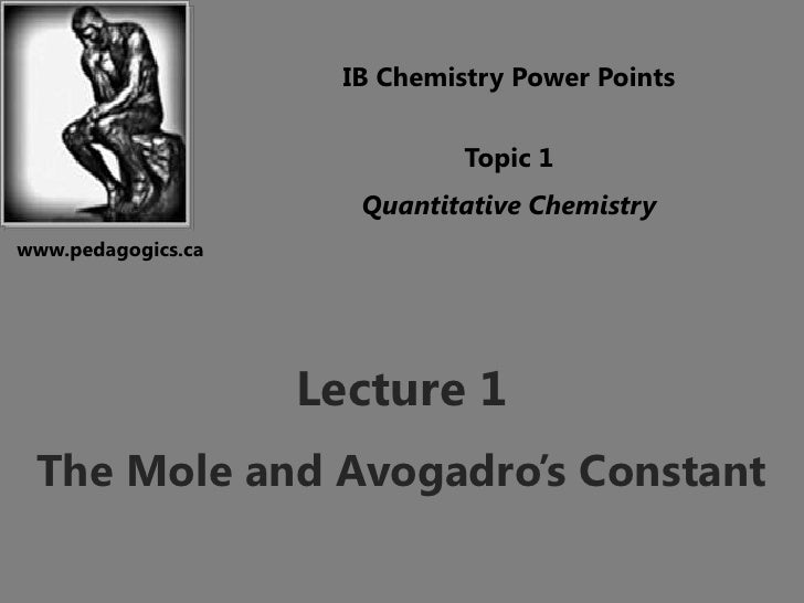 IB Chemistry Power Points<br />Topic 1<br />Quantitative Chemistry<br />www.pedagogics.ca<br />Lecture 1<br />The Mole and...