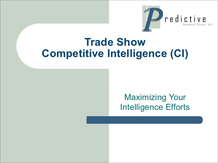Trade ShowCompetitive Intelligence (CI)                Maximizing Your               Intelligence Efforts
