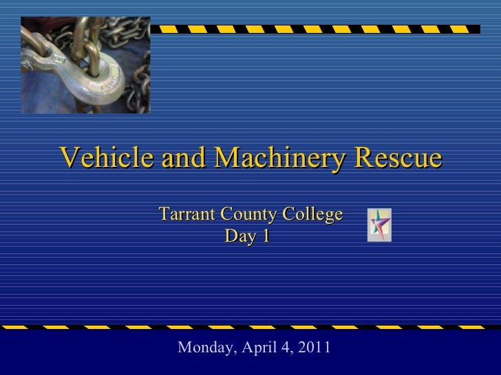Vehicle and Machinery Rescue Tarrant County College Day 1  Monday, April 4, 2011
