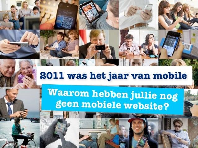 2011 was het jaar van mobile Waarom hebben jullie nog  geen mobiele website?