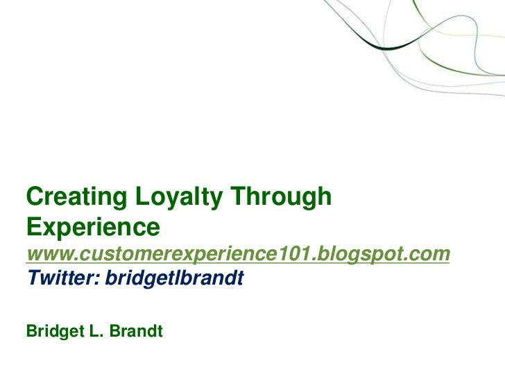 Creating Loyalty Through Experiencewww.customerexperience101.blogspot.comTwitter: bridgetlbrandtBridget L. Brandt<br />