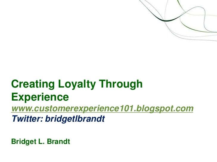 Creating Loyalty Through Experiencewww.customerexperience101.blogspot.comTwitter: bridgetlbrandtBridget L. Brandt<br />