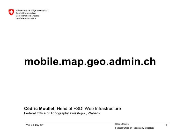 mobile.map.geo.admin.ch Cédric Moullet,  Head of FSDI Web Infrastructure Federal Office of Topography swisstopo  , Wabern