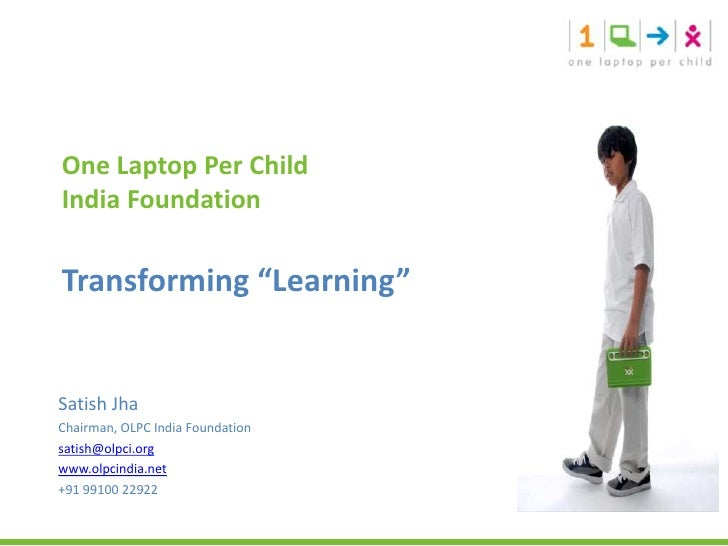 "One Laptop Per Child India Foundation Transforming ""Learning""<br />Satish Jha<br />Chairman, OLPC India Foundation<br />sa..."