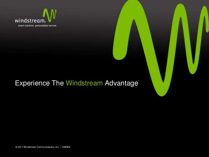 Experience The Windstream Advantage© 2011 Windstream Communications, Inc. | 008906