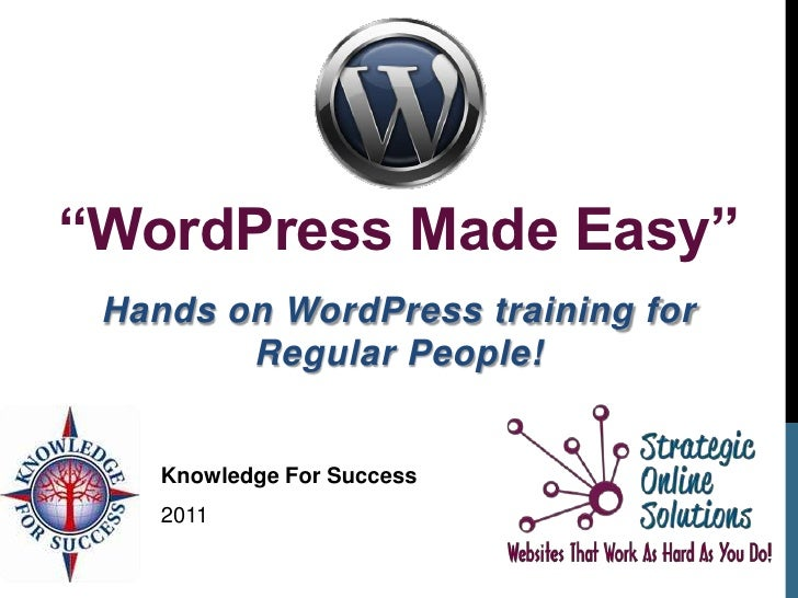 """""""WordPress Made Easy"""" Hands on WordPress training for        Regular People!    Knowledge For Success    2011"""