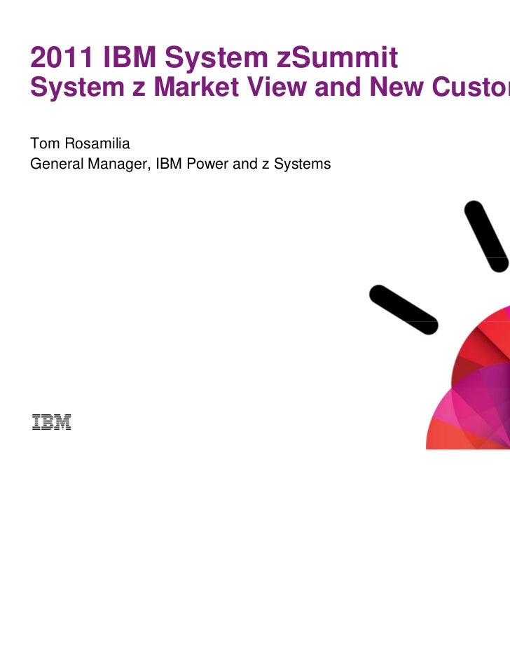 2011 IBM System zSummitSystem z Market View and New CustomersTom RosamiliaGeneral Manager, IBM Power and z Systems