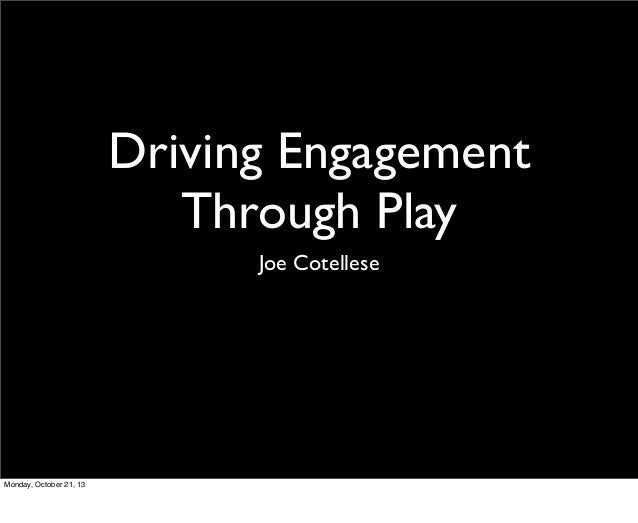 Driving Engagement Through Play Joe Cotellese  Monday, October 21, 13