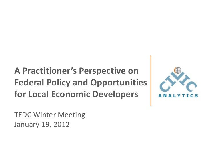 A Practitioner's Perspective onFederal Policy and Opportunitiesfor Local Economic DevelopersTEDC Winter MeetingJanuary 19,...