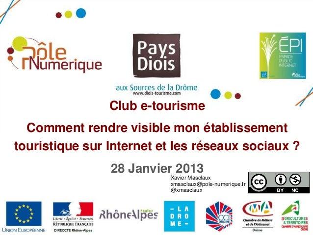 Club e-tourisme Comment rendre visible mon établissement touristique sur Internet et les réseaux sociaux ? 28 Janvier 2013...