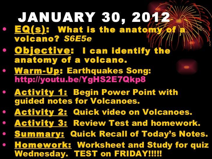 JANUARY 30, 2012 <ul><li>EQ(s) :  What is the anatomy of a volcano?  S6E5e </li></ul><ul><li>Objective :  I can identify t...