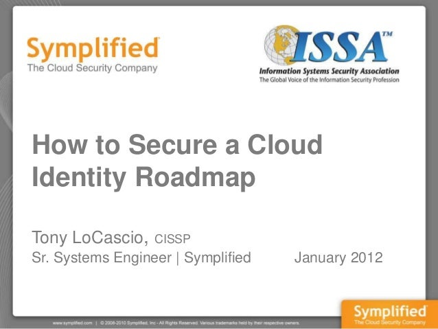 How to Secure a CloudIdentity RoadmapTony LoCascio,    CISSPSr. Systems Engineer | Symplified   January 2012