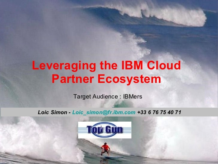 Leveraging the IBM Cloud Partner Ecosystem Loic Simon -  [email_address]  +33 6 76 75 40 71 Target Audience : IBMers