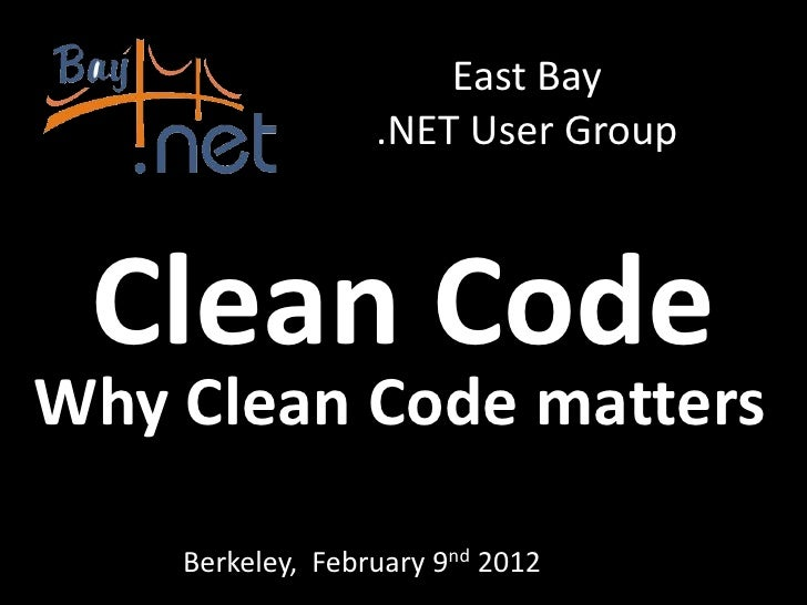 East Bay                  .NET User Group Clean CodeWhy Clean Code matters    Berkeley, February 9nd 2012