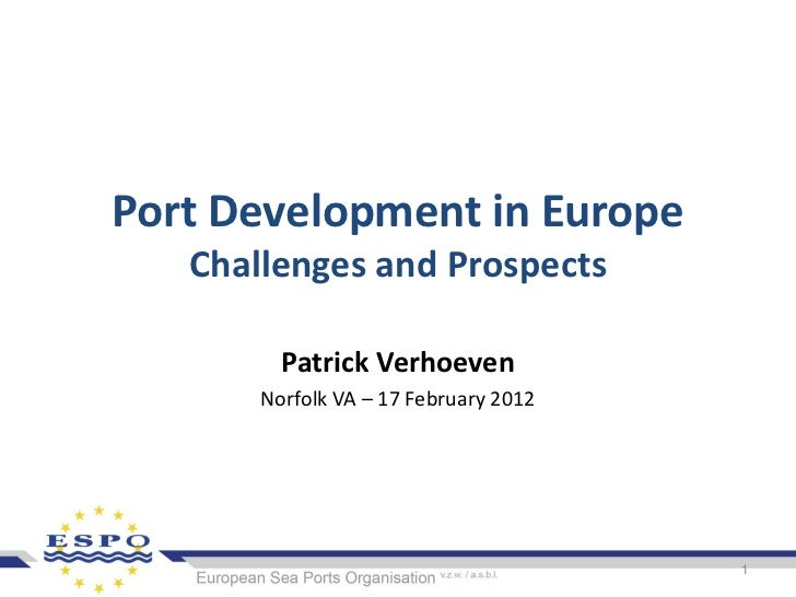 Port Development in Europe   Challenges and Prospects         Patrick Verhoeven       Norfolk VA – 17 February 2012       ...