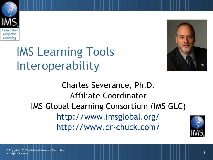 Charles Severance, Ph.D. Affiliate Coordinator IMS Global Learning Consortium (IMS GLC) http://www.imsglobal.org/ http://w...