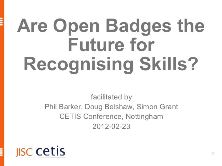 Are Open Badges the     Future forRecognising Skills?                facilitated by  Phil Barker, Doug Belshaw, Simon Gran...