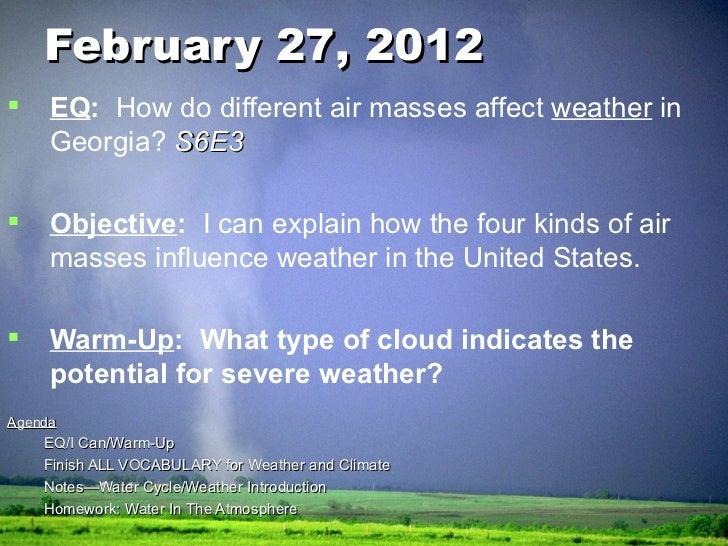 February 27, 2012 <ul><li>EQ :  How do different air masses affect  weather  in Georgia?   S6E3 </li></ul><ul><li>Objectiv...